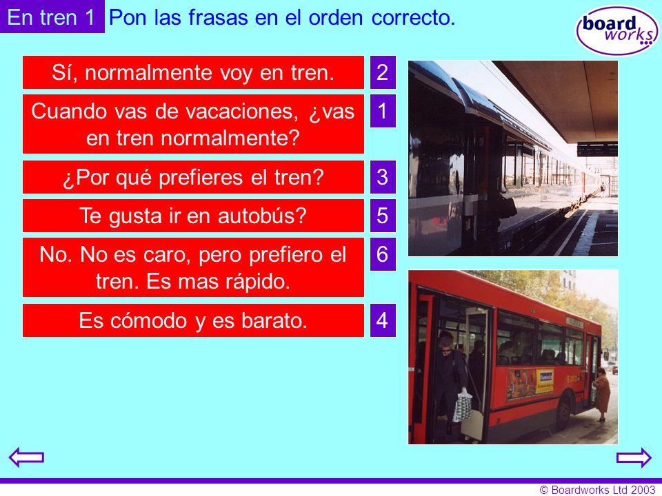 © Boardworks Ltd 2003 En tren 1Pon las frasas en el orden correcto. Sí, normalmente voy en tren. Cuando vas de vacaciones, ¿vas en tren normalmente? ¿