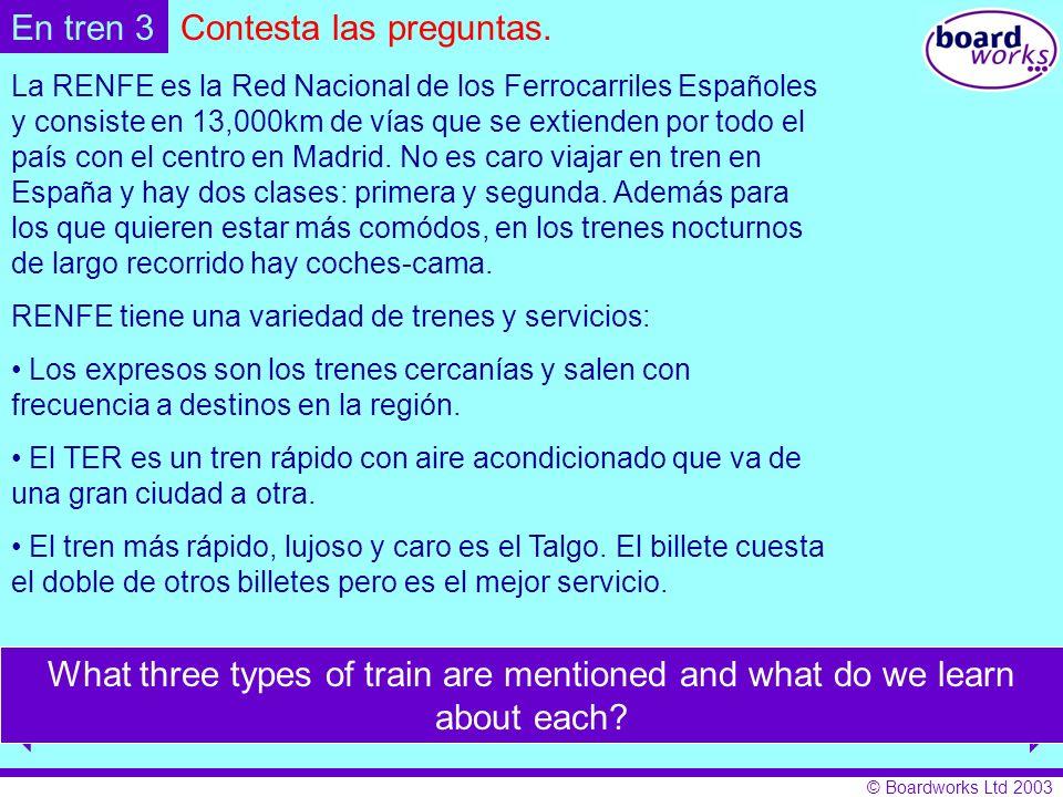 © Boardworks Ltd 2003 Contesta las preguntas.En tren 3 La RENFE es la Red Nacional de los Ferrocarriles Españoles y consiste en 13,000km de vías que se extienden por todo el país con el centro en Madrid.