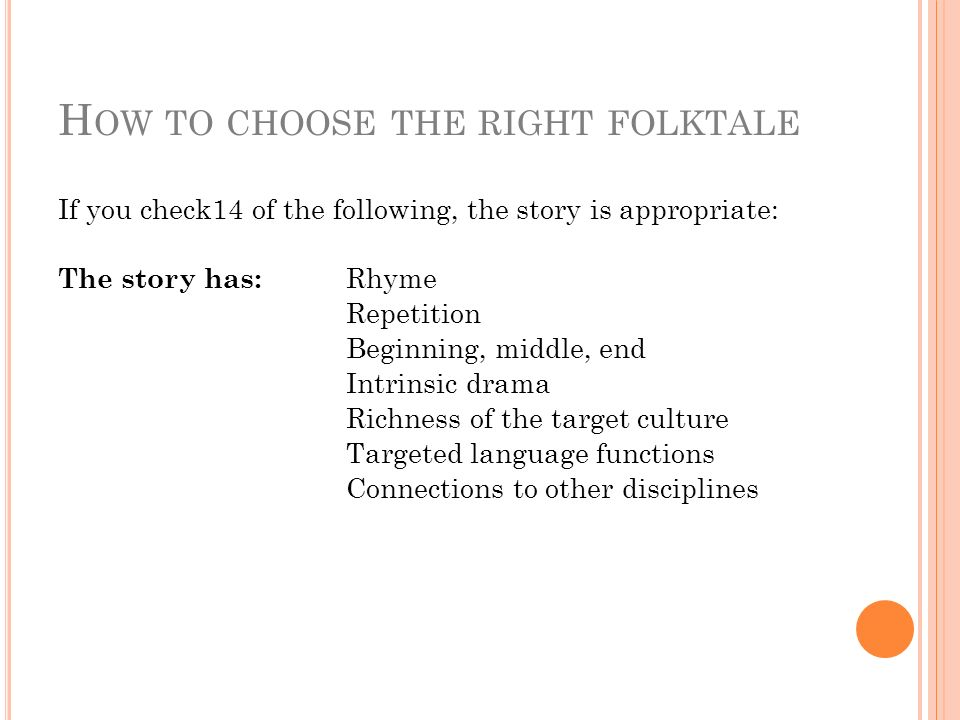 H OW TO CHOOSE THE RIGHT FOLKTALE If you check14 of the following, the story is appropriate: The story has: Rhyme Repetition Beginning, middle, end Intrinsic drama Richness of the target culture Targeted language functions Connections to other disciplines