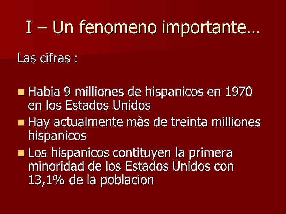 I – Un fenomeno importante… Las cifras : Habia 9 milliones de hispanicos en 1970 en los Estados Unidos Habia 9 milliones de hispanicos en 1970 en los