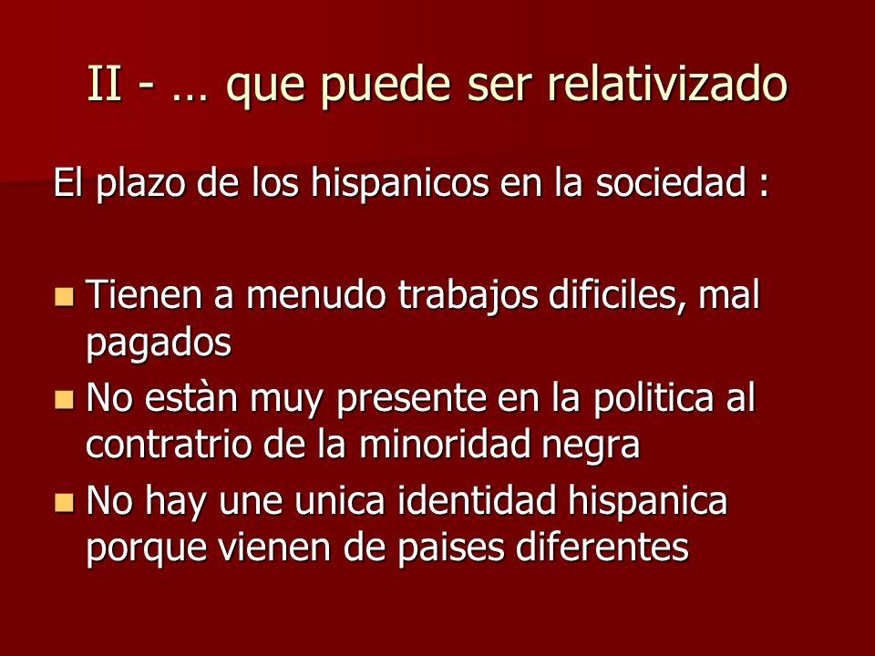 II - … que puede ser relativizado El plazo de los hispanicos en la sociedad : Tienen a menudo trabajos dificiles, mal pagados Tienen a menudo trabajos