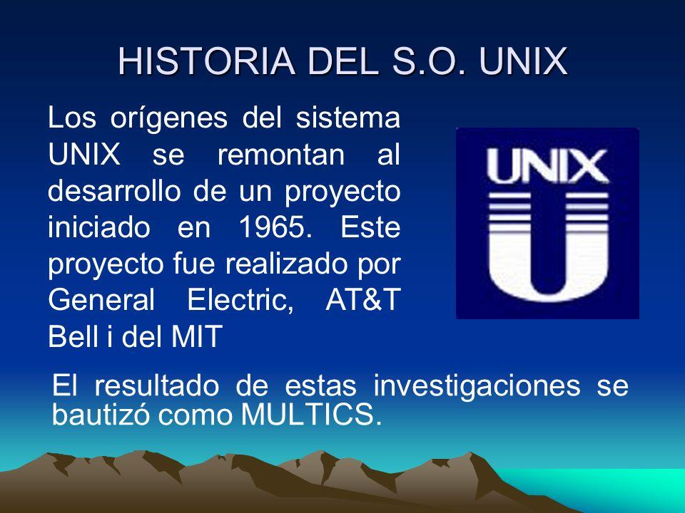 HISTORIA DEL S.O. UNIX El resultado de estas investigaciones se bautizó como MULTICS. Los orígenes del sistema UNIX se remontan al desarrollo de un pr