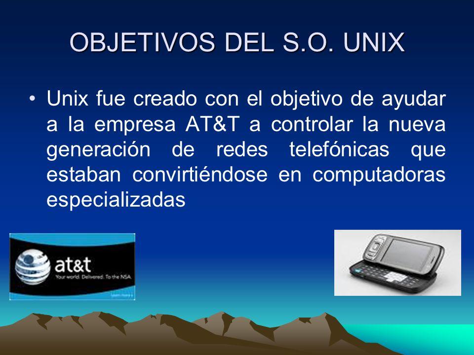 OBJETIVOS DEL S.O. UNIX Unix fue creado con el objetivo de ayudar a la empresa AT&T a controlar la nueva generación de redes telefónicas que estaban c