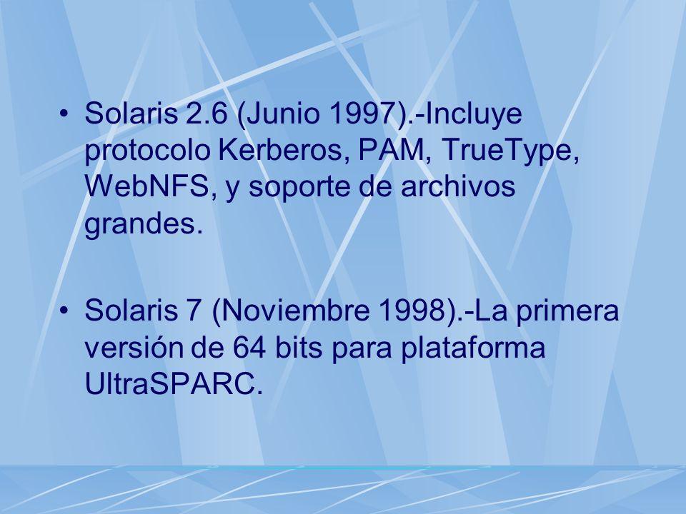 Solaris 2.6 (Junio 1997).-Incluye protocolo Kerberos, PAM, TrueType, WebNFS, y soporte de archivos grandes. Solaris 7 (Noviembre 1998).-La primera ver