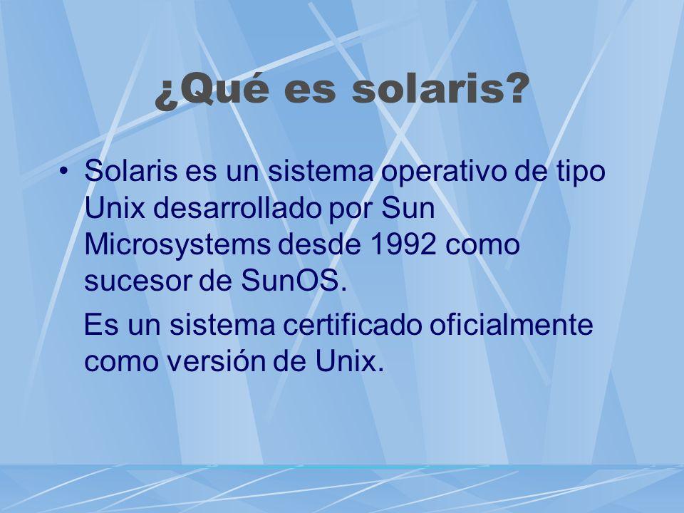 ¿Qué es solaris? Solaris es un sistema operativo de tipo Unix desarrollado por Sun Microsystems desde 1992 como sucesor de SunOS. Es un sistema certif
