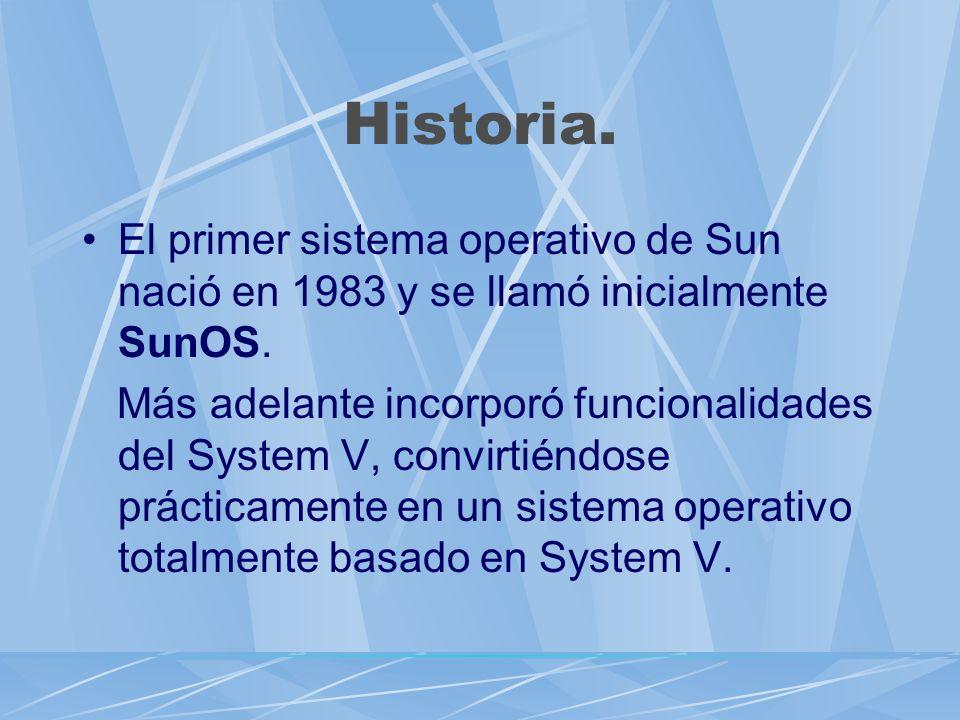 Historia. El primer sistema operativo de Sun nació en 1983 y se llamó inicialmente SunOS. Más adelante incorporó funcionalidades del System V, convirt