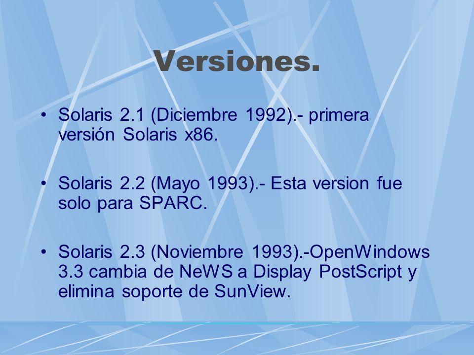 Versiones. Solaris 2.1 (Diciembre 1992).- primera versión Solaris x86. Solaris 2.2 (Mayo 1993).- Esta version fue solo para SPARC. Solaris 2.3 (Noviem