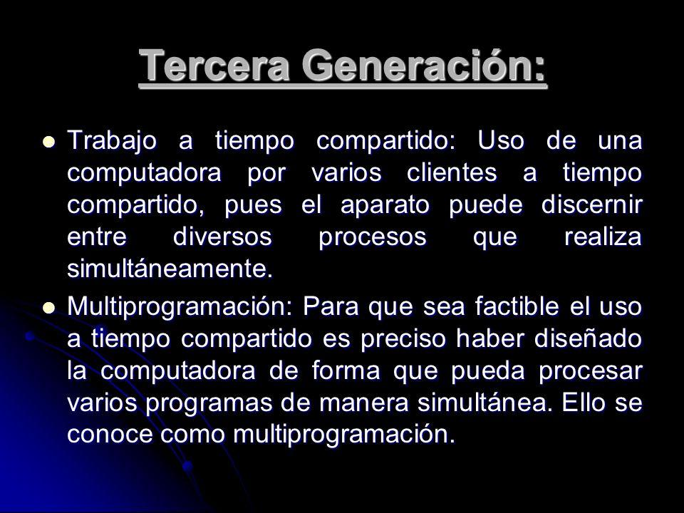 Tercera Generación: Trabajo a tiempo compartido: Uso de una computadora por varios clientes a tiempo compartido, pues el aparato puede discernir entre