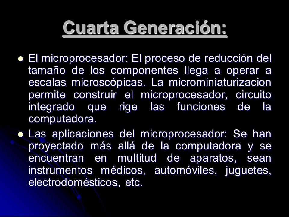 Cuarta Generación: El microprocesador: El proceso de reducción del tamaño de los componentes llega a operar a escalas microscópicas. La microminiaturi