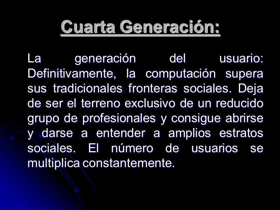 Cuarta Generación: La generación del usuario: Definitivamente, la computación supera sus tradicionales fronteras sociales. Deja de ser el terreno excl