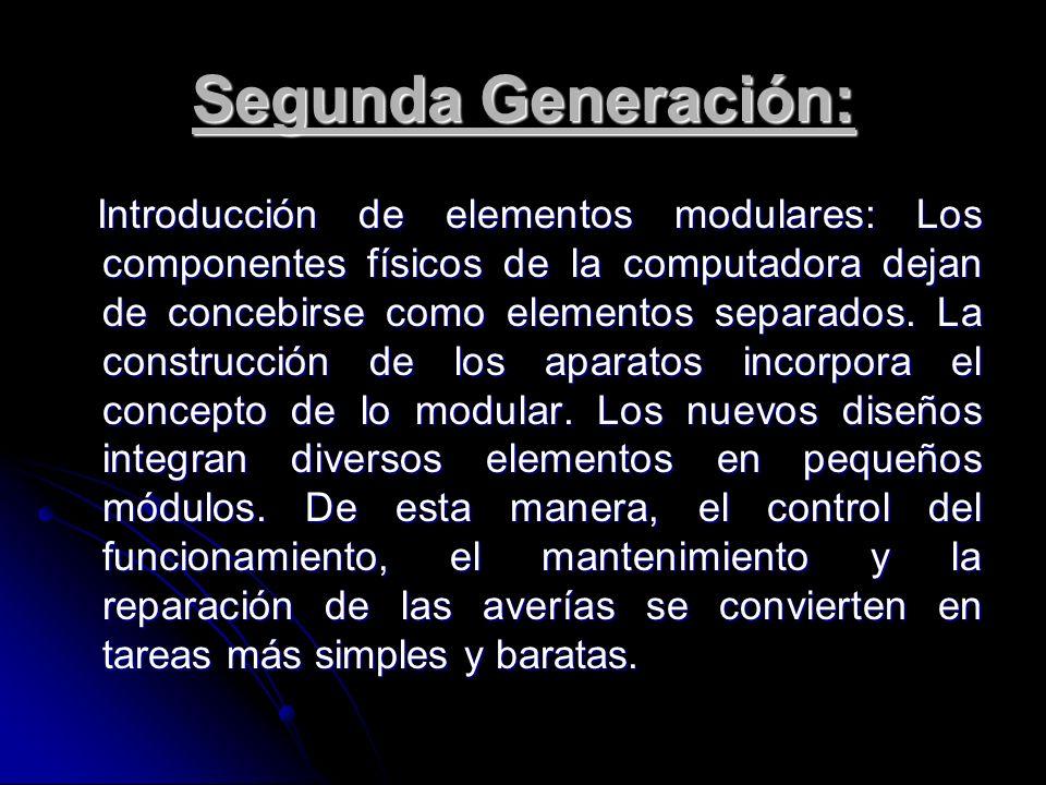 Segunda Generación: Introducción de elementos modulares: Los componentes físicos de la computadora dejan de concebirse como elementos separados. La co