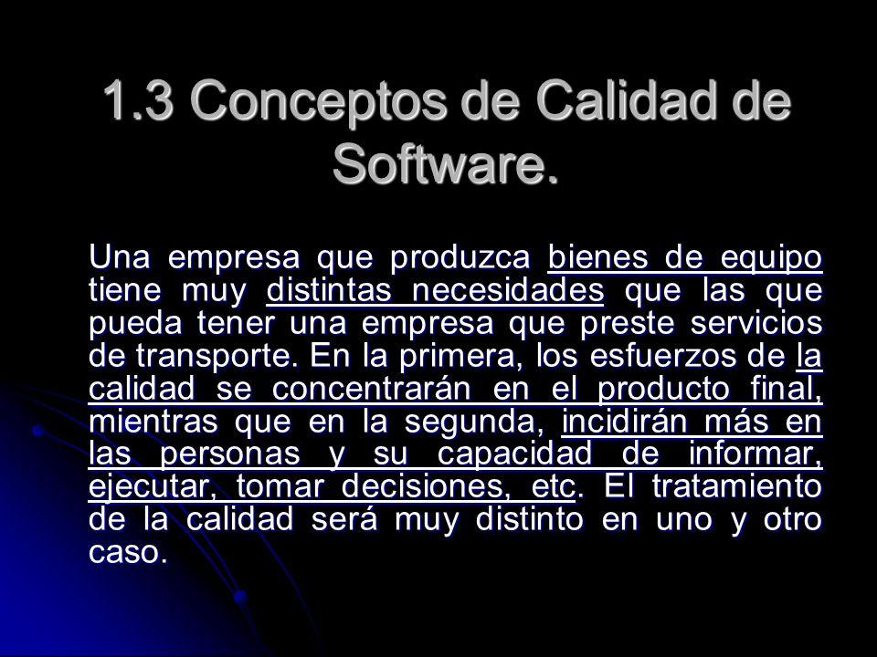 1.3 Conceptos de Calidad de Software. Una empresa que produzca bienes de equipo tiene muy distintas necesidades que las que pueda tener una empresa qu