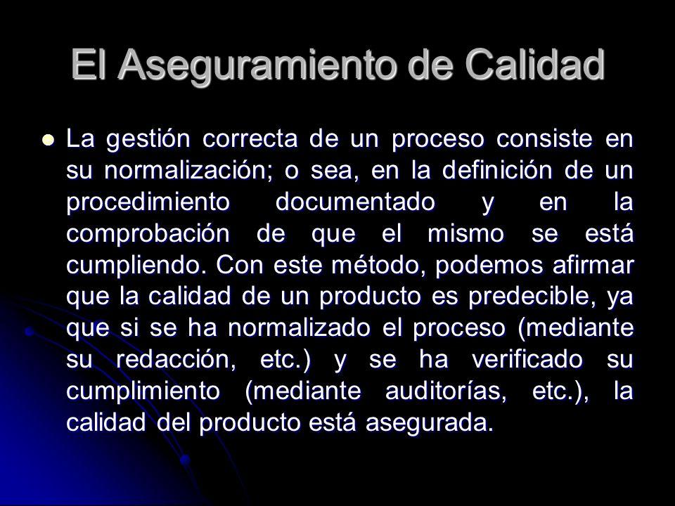 El Aseguramiento de Calidad La gestión correcta de un proceso consiste en su normalización; o sea, en la definición de un procedimiento documentado y