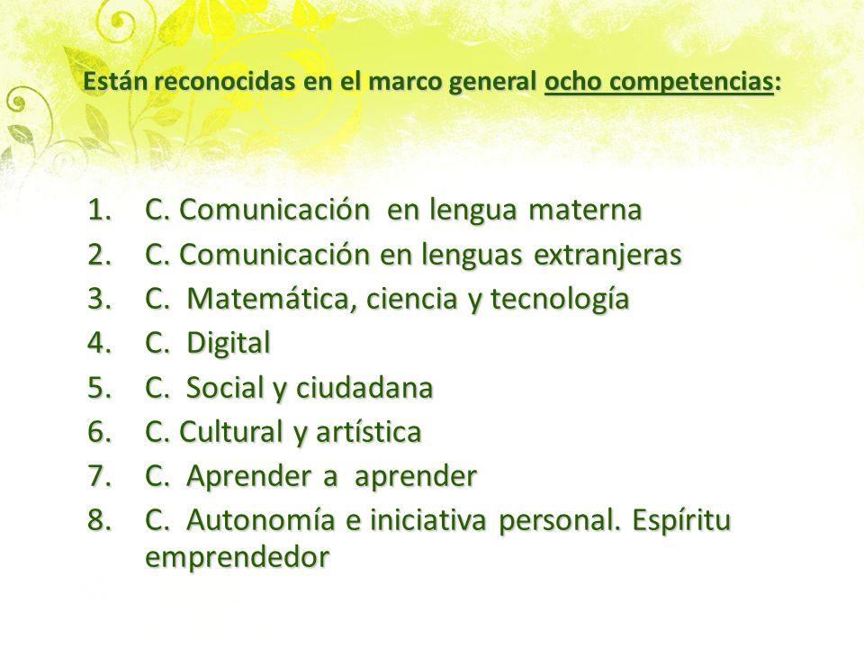 Están reconocidas en el marco general ocho competencias: 1.C. Comunicación en lengua materna 2.C. Comunicación en lenguas extranjeras 3.C. Matemática,