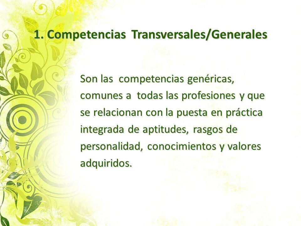 1. Competencias Transversales/Generales Son las competencias genéricas, comunes a todas las profesiones y que se relacionan con la puesta en práctica