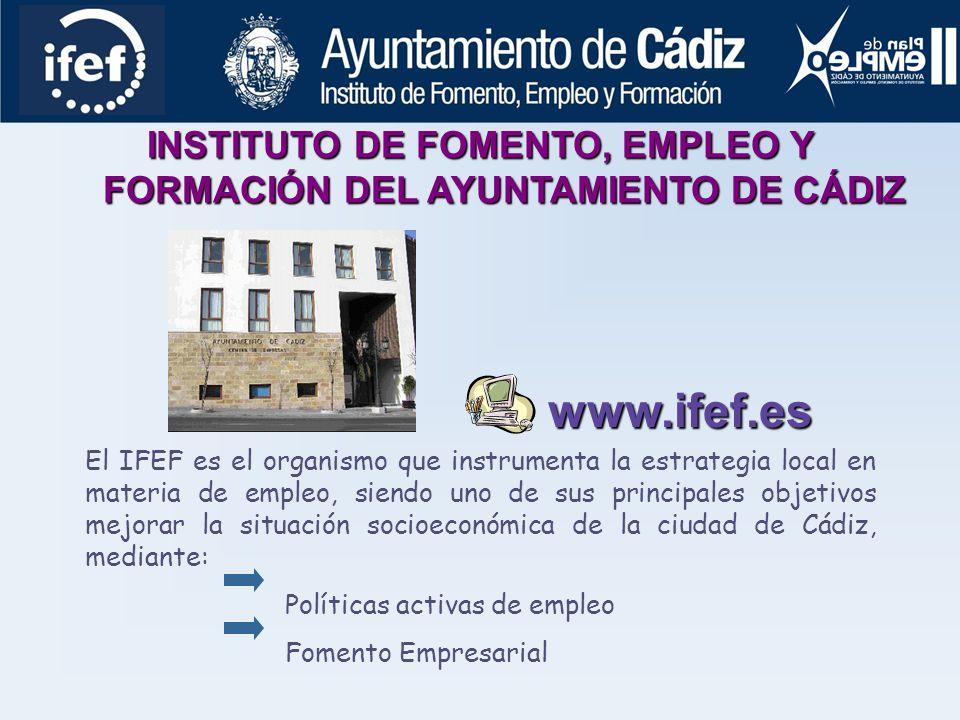 INSTITUTO DE FOMENTO, EMPLEO Y FORMACIÓN DEL AYUNTAMIENTO DE CÁDIZ El IFEF es el organismo que instrumenta la estrategia local en materia de empleo, siendo uno de sus principales objetivos mejorar la situación socioeconómica de la ciudad de Cádiz, mediante: Políticas activas de empleo Fomento Empresarial www.ifef.es