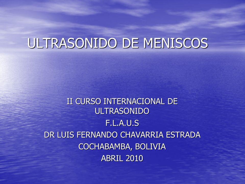 ULTRASONIDO DE MENISCOS II CURSO INTERNACIONAL DE ULTRASONIDO F.L.A.U.S DR LUIS FERNANDO CHAVARRIA ESTRADA COCHABAMBA, BOLIVIA ABRIL 2010