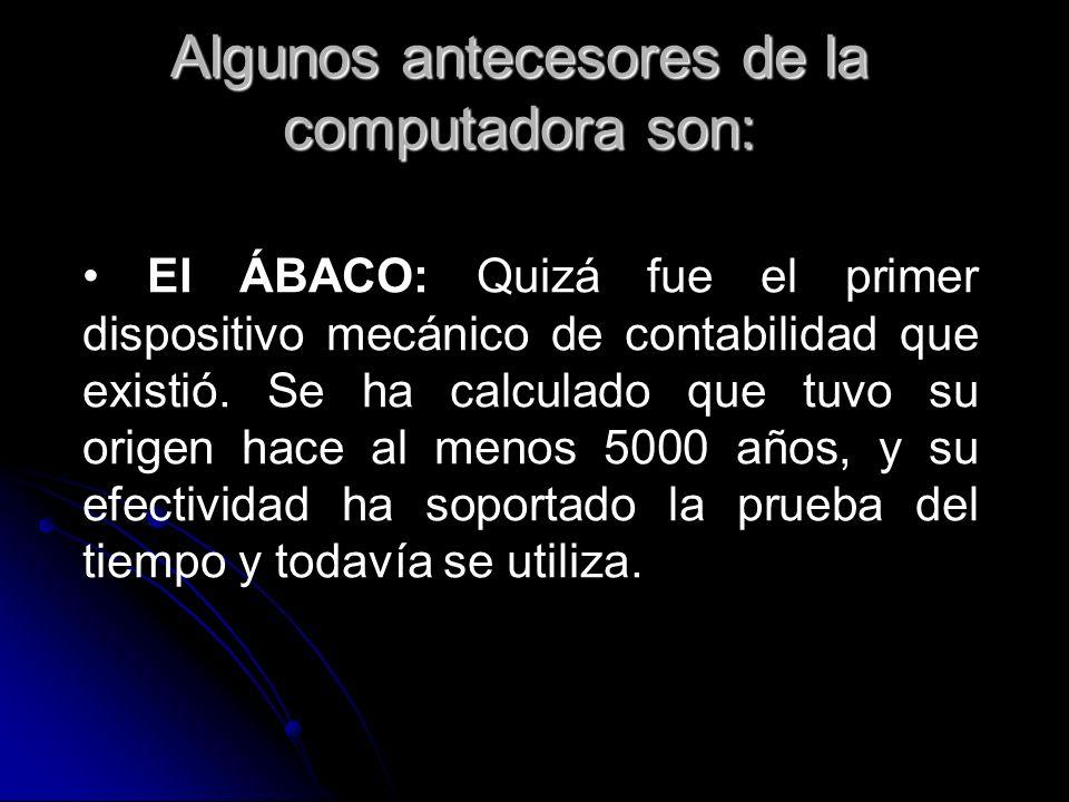 Algunos antecesores de la computadora son: El ÁBACO: Quizá fue el primer dispositivo mecánico de contabilidad que existió. Se ha calculado que tuvo su