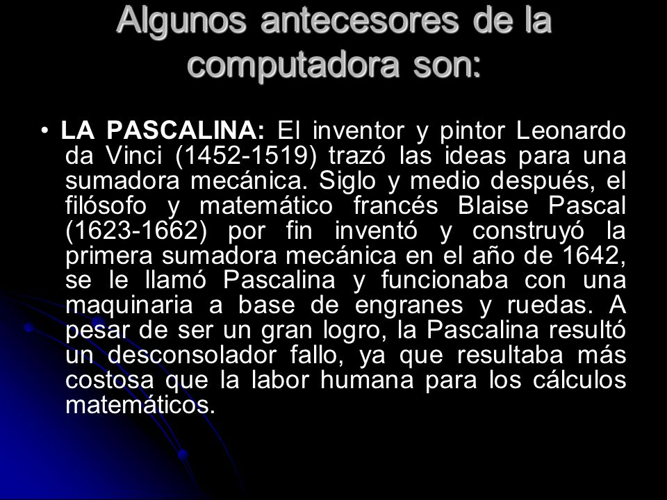 Algunos antecesores de la computadora son: LA PASCALINA: El inventor y pintor Leonardo da Vinci (1452-1519) trazó las ideas para una sumadora mecánica