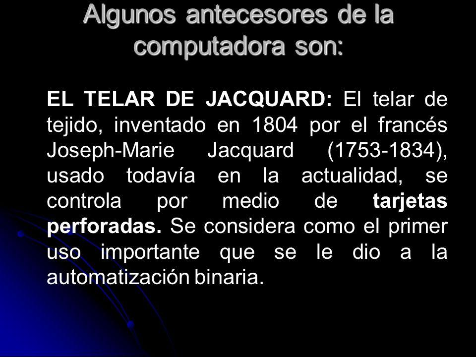 Algunos antecesores de la computadora son: EL TELAR DE JACQUARD: El telar de tejido, inventado en 1804 por el francés Joseph-Marie Jacquard (1753-1834