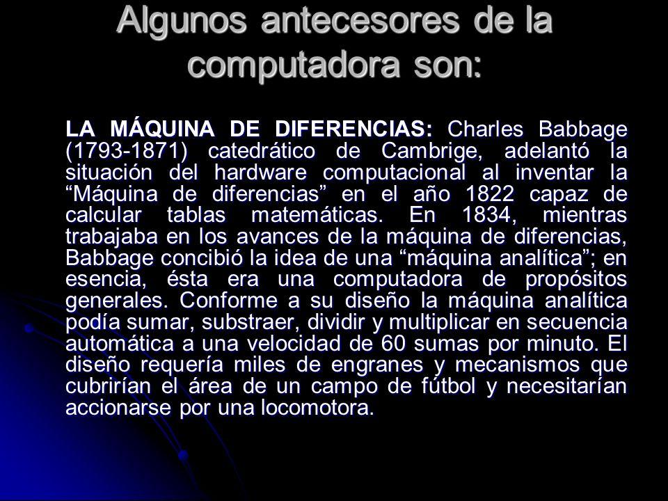 Algunos antecesores de la computadora son: LA MÁQUINA DE DIFERENCIAS: Charles Babbage (1793-1871) catedrático de Cambrige, adelantó la situación del h