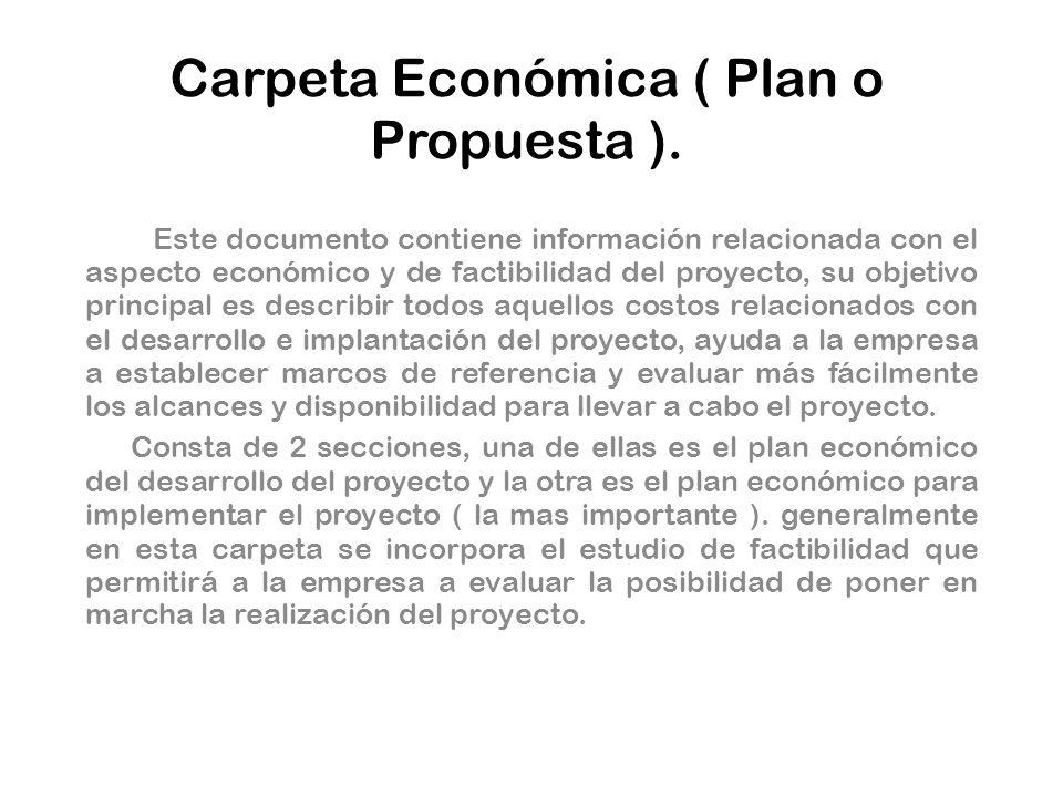 Carpeta Económica ( Plan o Propuesta ). Este documento contiene información relacionada con el aspecto económico y de factibilidad del proyecto, su ob