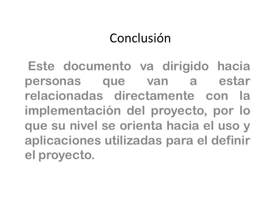 Conclusión Este documento va dirigido hacia personas que van a estar relacionadas directamente con la implementación del proyecto, por lo que su nivel