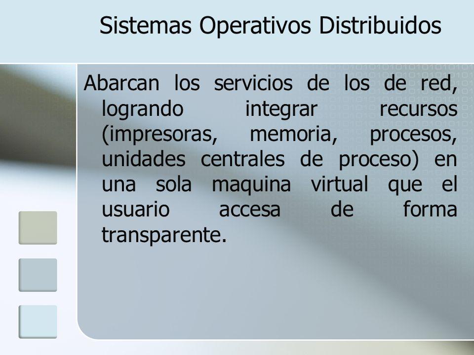 Sistemas Operativos Distribuidos Abarcan los servicios de los de red, logrando integrar recursos (impresoras, memoria, procesos, unidades centrales de