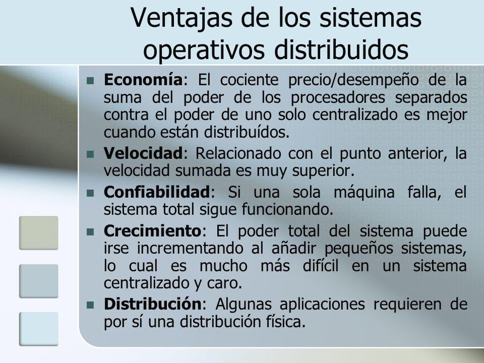 Ventajas de los sistemas operativos distribuidos Economía: El cociente precio/desempeño de la suma del poder de los procesadores separados contra el p