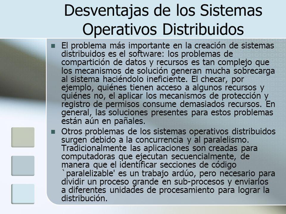 Desventajas de los Sistemas Operativos Distribuidos El problema más importante en la creación de sistemas distribuidos es el software: los problemas d