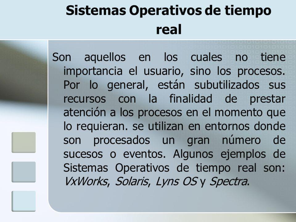 Sistemas Operativos de tiempo real Son aquellos en los cuales no tiene importancia el usuario, sino los procesos. Por lo general, están subutilizados