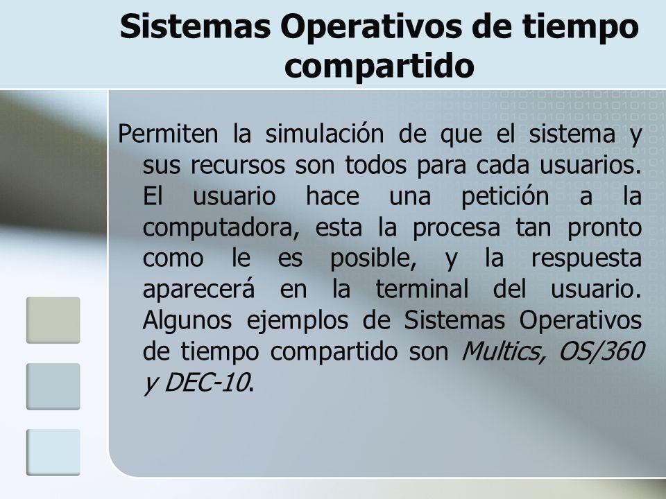 Sistemas Operativos de tiempo compartido Permiten la simulación de que el sistema y sus recursos son todos para cada usuarios. El usuario hace una pet