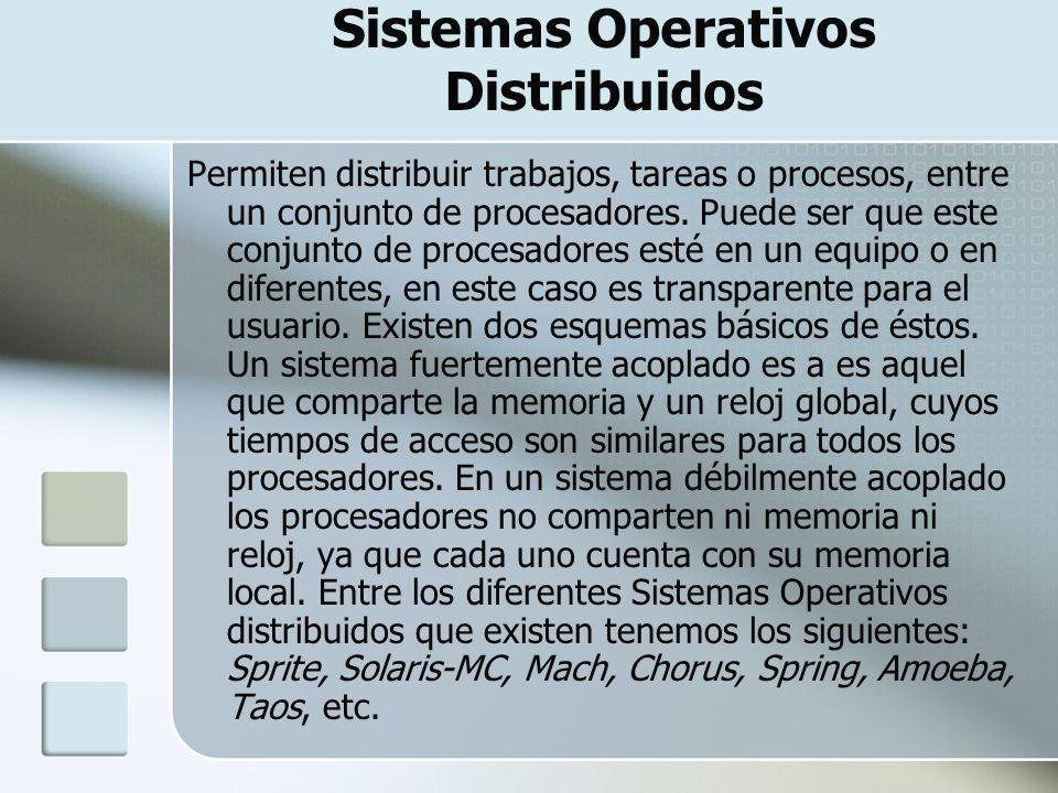 Sistemas Operativos Distribuidos Abarcan los servicios de los de red, logrando integrar recursos (impresoras, memoria, procesos, unidades centrales de proceso) en una sola maquina virtual que el usuario accesa de forma transparente.