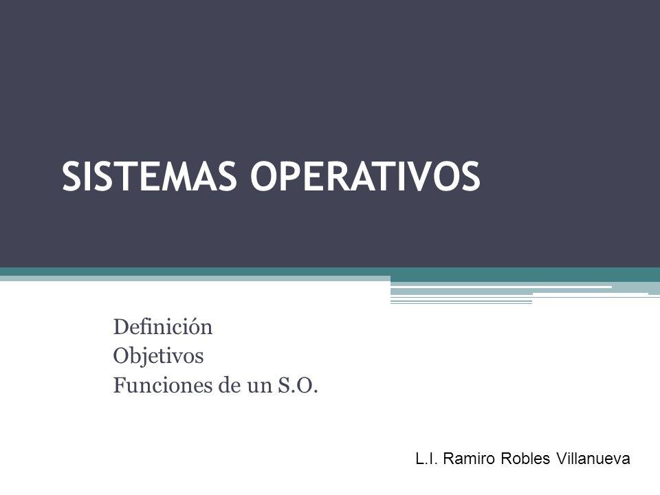 SISTEMAS OPERATIVOS Definición Objetivos Funciones de un S.O. L.I. Ramiro Robles Villanueva