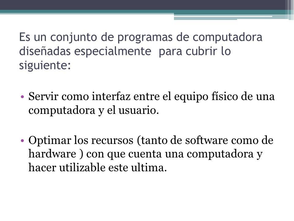 Es un conjunto de programas de computadora diseñadas especialmente para cubrir lo siguiente: Servir como interfaz entre el equipo físico de una comput