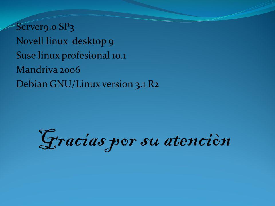 Server9.0 SP3 Novell linux desktop 9 Suse linux profesional 10.1 Mandriva 2006 Debian GNU/Linux version 3.1 R2 Gracias por su atenciòn