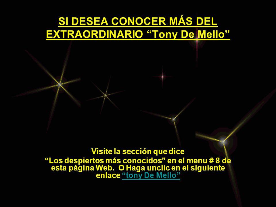 SI DESEA CONOCER MÁS DEL EXTRAORDINARIO Tony De Mello Visite la sección que dice Los despiertos más conocidos en el menu # 8 de esta página Web. O Hag