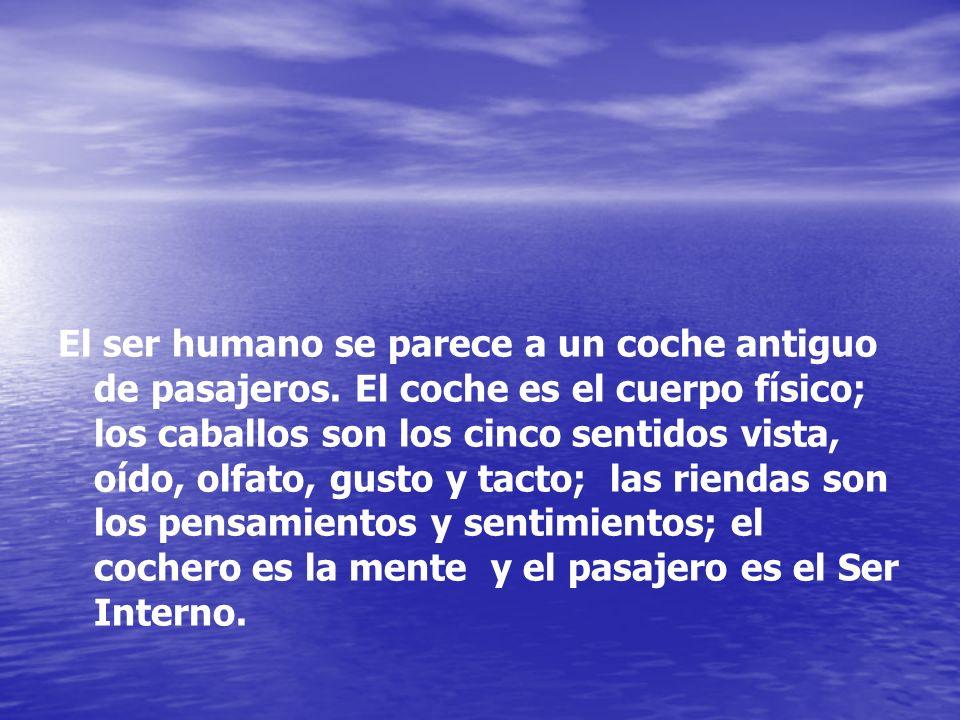El ser humano se parece a un coche antiguo de pasajeros. El coche es el cuerpo físico; los caballos son los cinco sentidos vista, oído, olfato, gusto