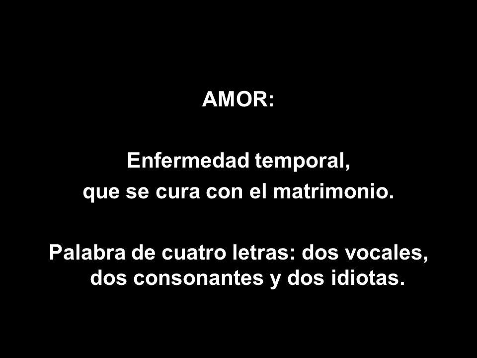 AMOR: Enfermedad temporal, que se cura con el matrimonio. Palabra de cuatro letras: dos vocales, dos consonantes y dos idiotas.