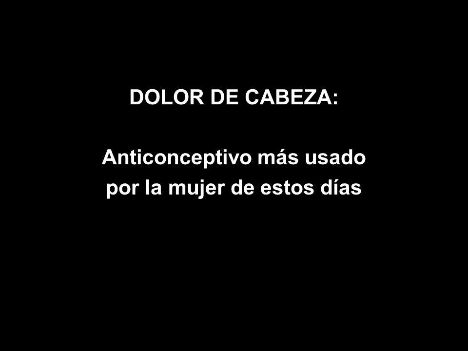 DOLOR DE CABEZA: Anticonceptivo más usado por la mujer de estos días