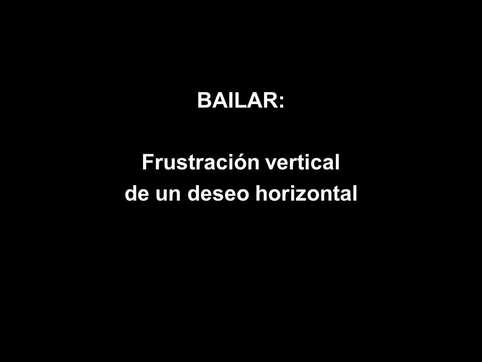 BAILAR: Frustración vertical de un deseo horizontal