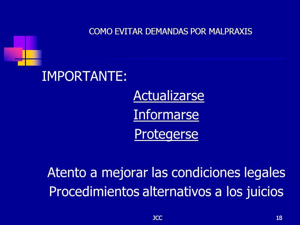 JCC18 COMO EVITAR DEMANDAS POR MALPRAXIS IMPORTANTE: Actualizarse Informarse Protegerse Atento a mejorar las condiciones legales Procedimientos altern