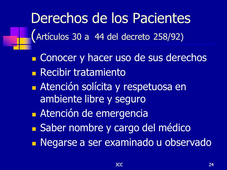 JCC24 Derechos de los Pacientes ( Artículos 30 a 44 del decreto 258/92) Conocer y hacer uso de sus derechos Recibir tratamiento Atención solícita y re