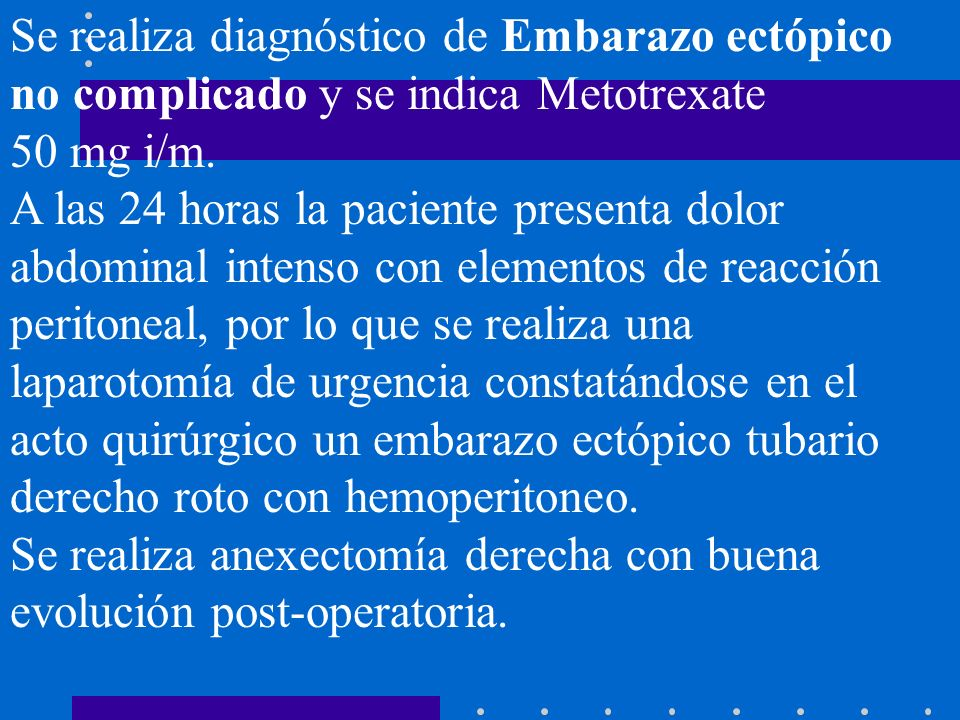 Se realiza diagnóstico de Embarazo ectópico no complicado y se indica Metotrexate 50 mg i/m. A las 24 horas la paciente presenta dolor abdominal inten