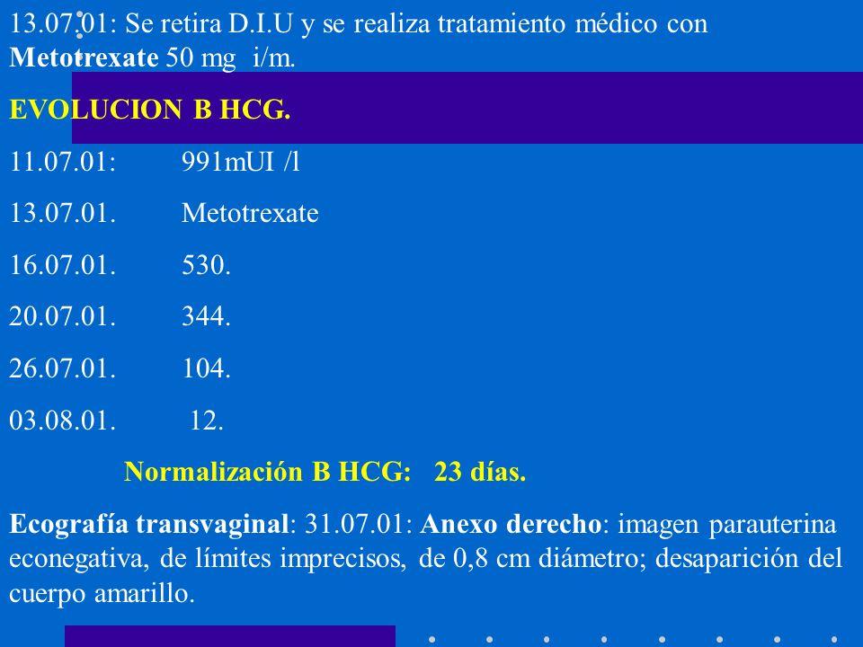 13.07.01: Se retira D.I.U y se realiza tratamiento médico con Metotrexate 50 mg i/m. EVOLUCION B HCG. 11.07.01: 991mUI /l 13.07.01. Metotrexate 16.07.