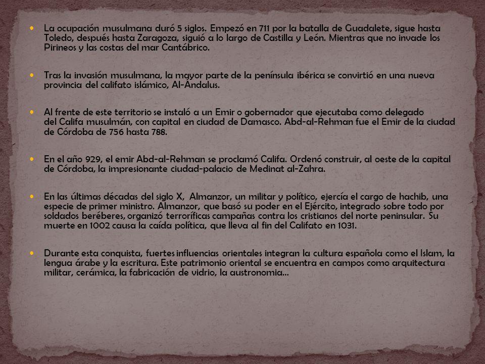 La ocupación musulmana duró 5 siglos. Empezó en 711 por la batalla de Guadalete, sigue hasta Toledo, después hasta Zaragoza, siguió a lo largo de Cast
