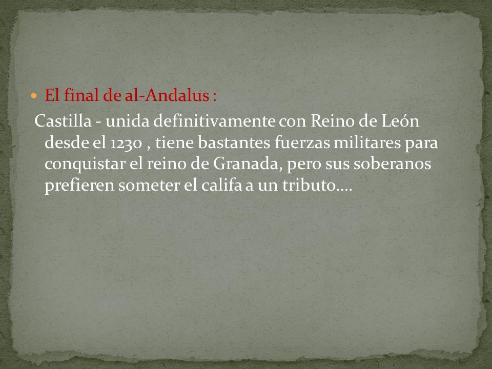 El final de al-Andalus : Castilla - unida definitivamente con Reino de León desde el 1230, tiene bastantes fuerzas militares para conquistar el reino