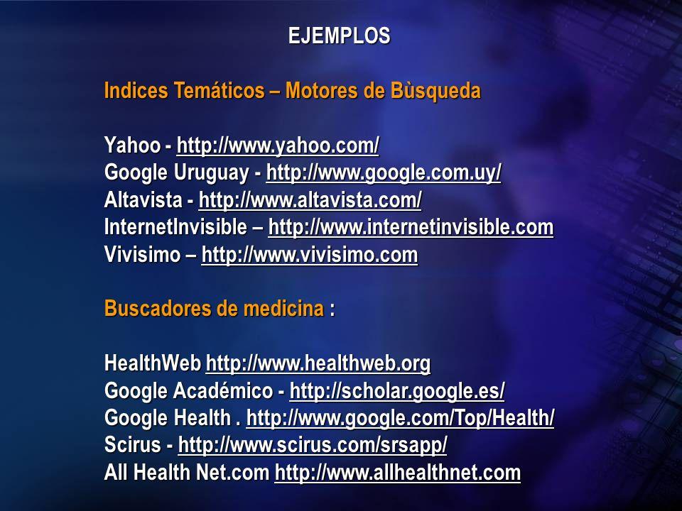 EJEMPLOS Indices Temáticos – Motores de Bùsqueda Yahoo - http://www.yahoo.com/ http://www.yahoo.com/ Google Uruguay - http://www.google.com.uy/ http:/