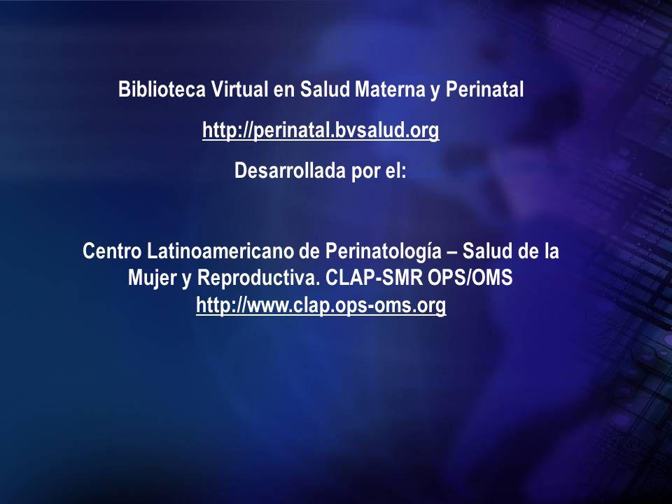 Biblioteca Virtual en Salud Materna y Perinatal http://perinatal.bvsalud.org Desarrollada por el: Centro Latinoamericano de Perinatología – Salud de l