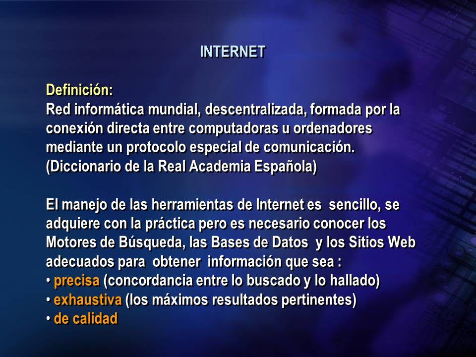 INTERNET Definición: Red informática mundial, descentralizada, formada por la conexión directa entre computadoras u ordenadores mediante un protocolo